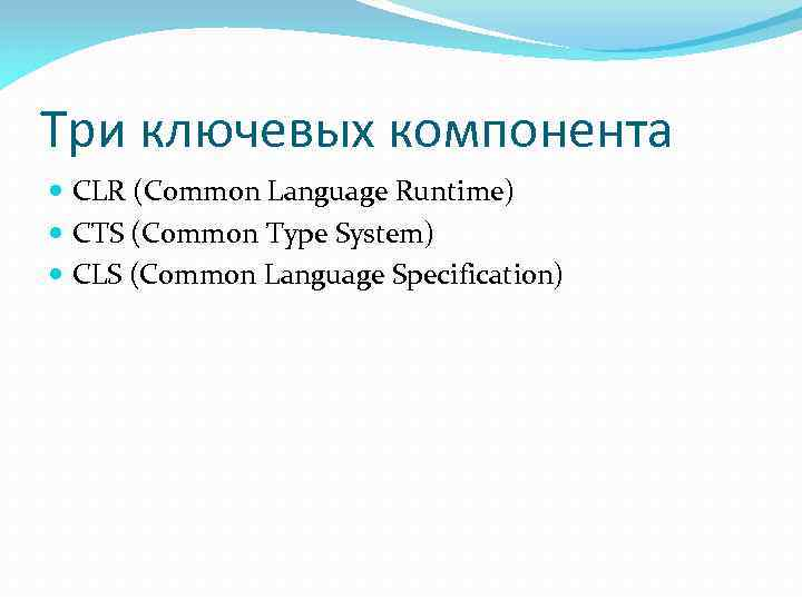 Три ключевых компонента CLR (Common Language Runtime) CTS (Common Type System) CLS (Common Language