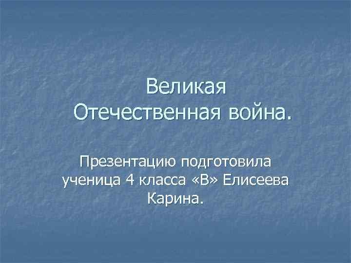 Великая Отечественная война. Презентацию подготовила ученица 4 класса «В» Елисеева Карина.