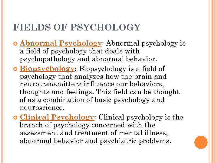 a discussion on the certainity regarding the field of psychology Psychology is an academic and applied field involving the study of behavior, mind and thought and the subconscious neurological bases of behavior psychology also refers to the application of such knowledge to various spheres of human activity, including problems of individuals' daily lives and the treatment of mental illness.
