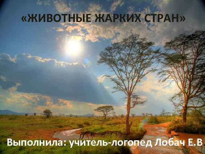 «ЖИВОТНЫЕ ЖАРКИХ СТРАН» Выполнила: учитель-логопед Лобач Е. В.