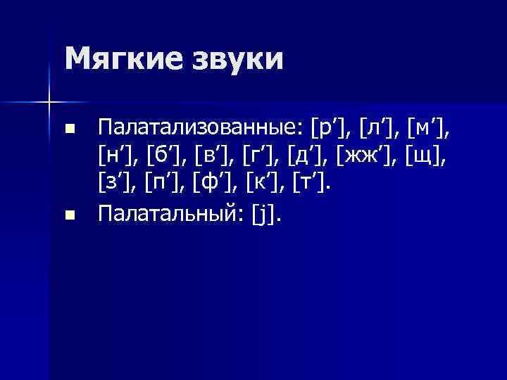 Мягкие звуки n n Палатализованные: [р'], [л'], [м'], [н'], [б'], [в'], [г'], [д'], [жж'],