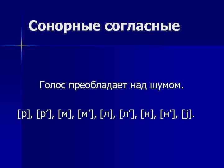 Сонорные согласные Голос преобладает над шумом. [р], [р'], [м'], [л'], [н'], [ j].