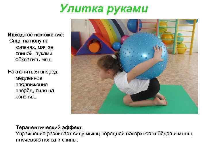 Улитка руками Исходное положение: Сидя на полу на коленях, мяч за спиной, руками обхватить