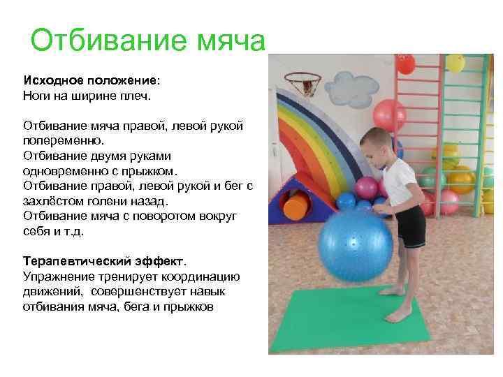 Отбивание мяча Исходное положение: Ноги на ширине плеч. Отбивание мяча правой, левой рукой попеременно.