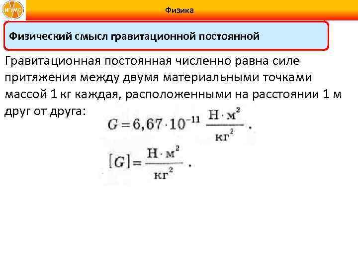 Физика Физический смысл гравитационной постоянной Гравитационная постоянная численно равна силе притяжения между двумя материальными