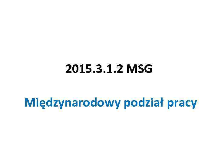 2015. 3. 1. 2 MSG Międzynarodowy podział pracy