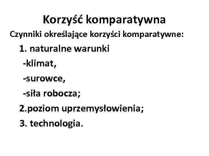 Korzyść komparatywna Czynniki określające korzyści komparatywne: 1. naturalne warunki -klimat, -surowce, -siła robocza; 2.
