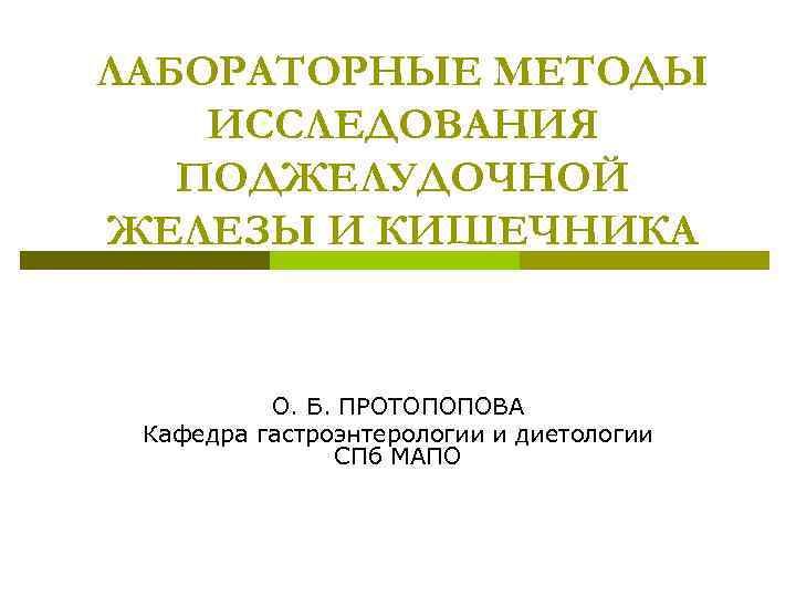 ЛАБОРАТОРНЫЕ МЕТОДЫ ИССЛЕДОВАНИЯ ПОДЖЕЛУДОЧНОЙ ЖЕЛЕЗЫ И КИШЕЧНИКА О. Б. ПРОТОПОПОВА Кафедра гастроэнтерологии и диетологии