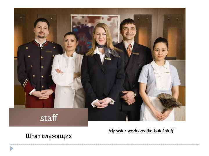 staff Штат служащих My sister works as the hotel staff.