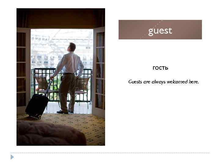 guest гость Guests are always welcomed here.