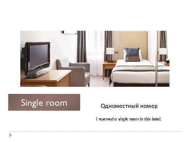 Single room Одноместный номер I reserved a single room in this hotel.