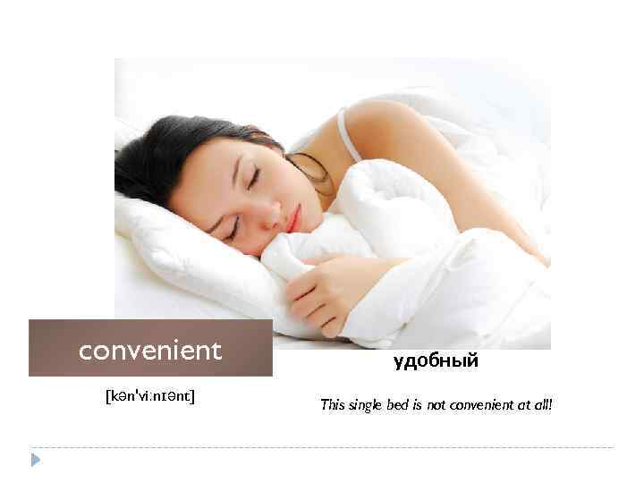 convenient [kən'viːnɪənt] удобный This single bed is not convenient at all!