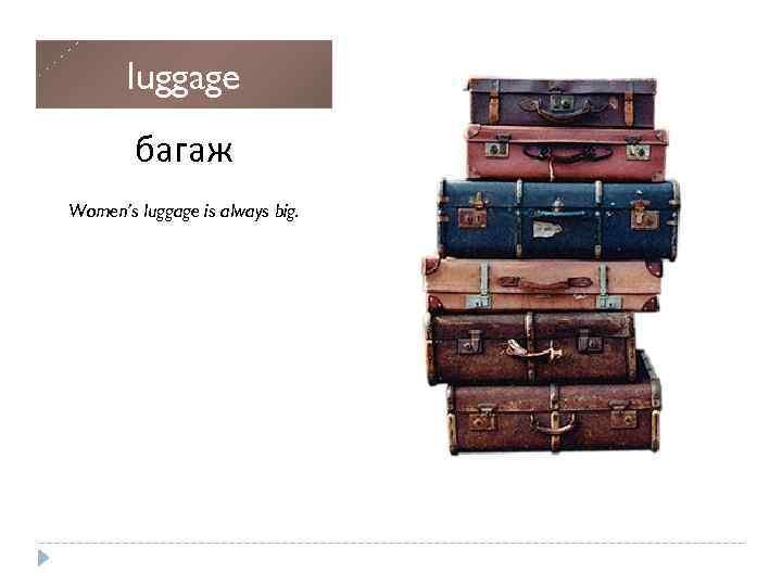 luggage багаж Women's luggage is always big. Плавать (про живых существ, использовать конечности)