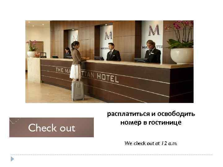Check out расплатиться и освободить номер в гостинице We check out at 12 a.