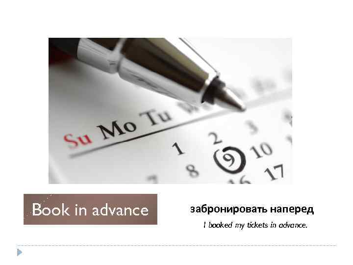 Book in advance забронировать наперед I booked my tickets in advance.