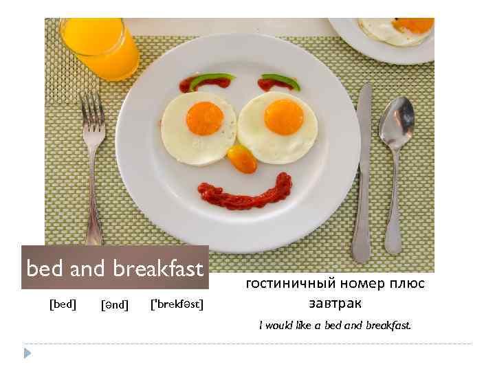 bed and breakfast [bed] [ənd] ['brekfəst] гостиничный номер плюс завтрак I would like a