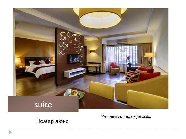 suite Номер люкс We have no money for suits.
