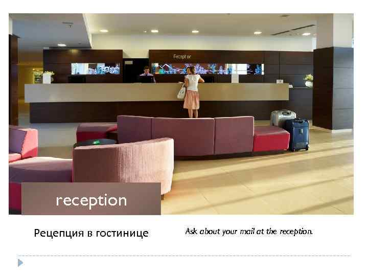 reception Рецепция в гостинице Ask about your mail at the reception.