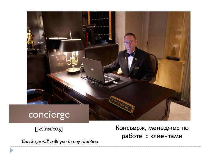 concierge [ˌkɔːnsɪ'eəʒ] Concierge will help you in any situation. Консьерж, менеджер по работе с