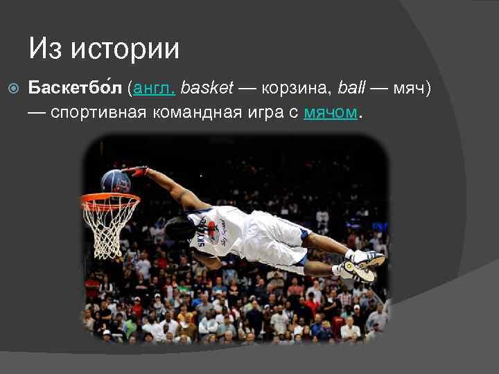 Из истории Баскетбо л (англ. basket — корзина, ball — мяч) — спортивная командная