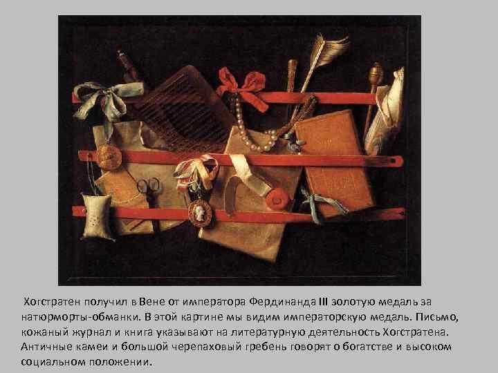 Хогстратен получил в Вене от императора Фердинанда III золотую медаль за натюрморты-обманки. В этой