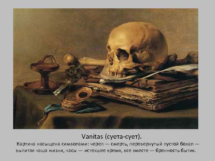 Vanitas (суета-сует). Картина насыщена символами: череп — смерть, перевернутый пустой бокал — выпитая