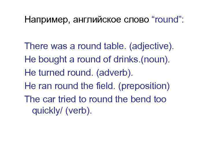 """Например, английское слово """"round"""": There was a round table. (adjective). He bought a round"""