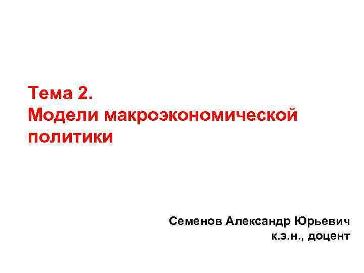 Тема 2. Модели макроэкономической политики Cеменов Александр Юрьевич к. э. н. , доцент