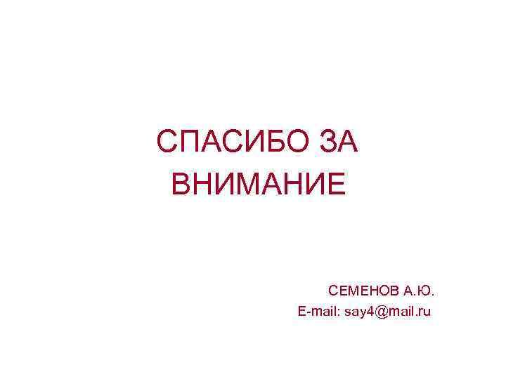 СПАСИБО ЗА ВНИМАНИЕ СЕМЕНОВ А. Ю. E-mail: say 4@mail. ru