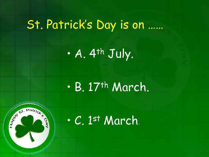 St. Patrick's Day is on …… • A. 4 th July. • B. 17