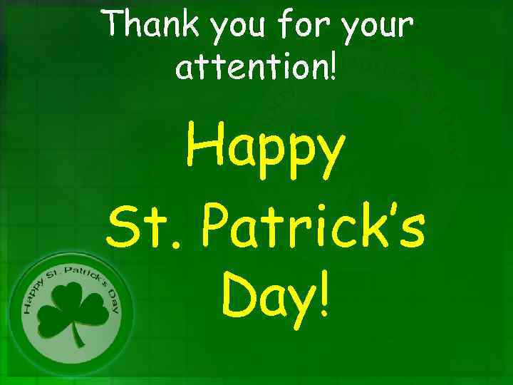 Thank you for your attention! Happy St. Patrick's Day!