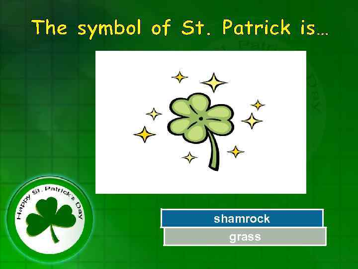 The symbol of St. Patrick is… shamrock Try Again grass