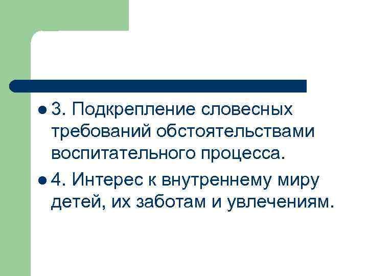 l 3. Подкрепление словесных требований обстоятельствами воспитательного процесса. l 4. Интерес к внутреннему миру