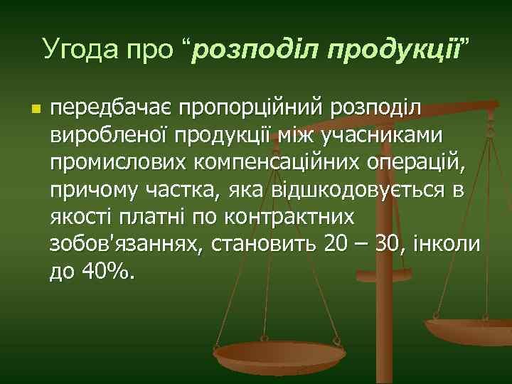 """Угода про """"розподіл продукції"""" n передбачає пропорційний розподіл виробленої продукції між учасниками промислових компенсаційних"""
