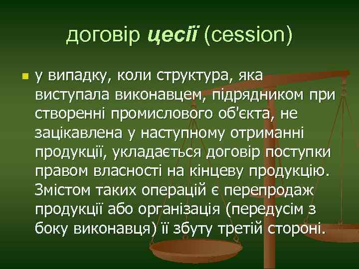 договір цесії (cession) n у випадку, коли структура, яка виступала виконавцем, підрядником при створенні