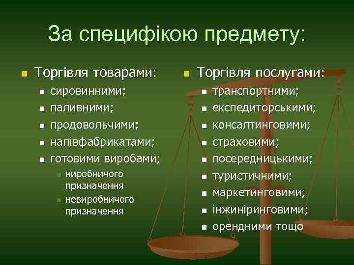 За специфікою предмету: n Торгівля товарами: n n n сировинними; паливними; продовольчими; напівфабрикатами; готовими