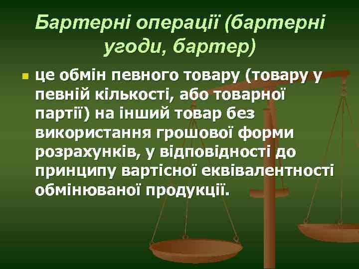 Бартерні операції (бартерні угоди, бартер) n це обмін певного товару (товару у певній кількості,