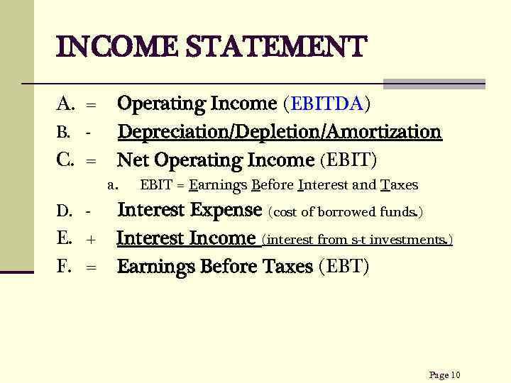 INCOME STATEMENT A. = B. - C. = Operating Income (EBITDA) Depreciation/Depletion/Amortization Net Operating