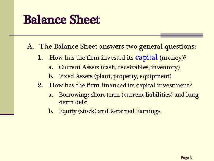 Balance Sheet A. The Balance Sheet answers two general questions: How has the firm