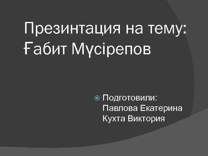 Презинтация на тему: Ғабит Мүсірепов Подготовили: Павлова Екатерина Кухта Виктория