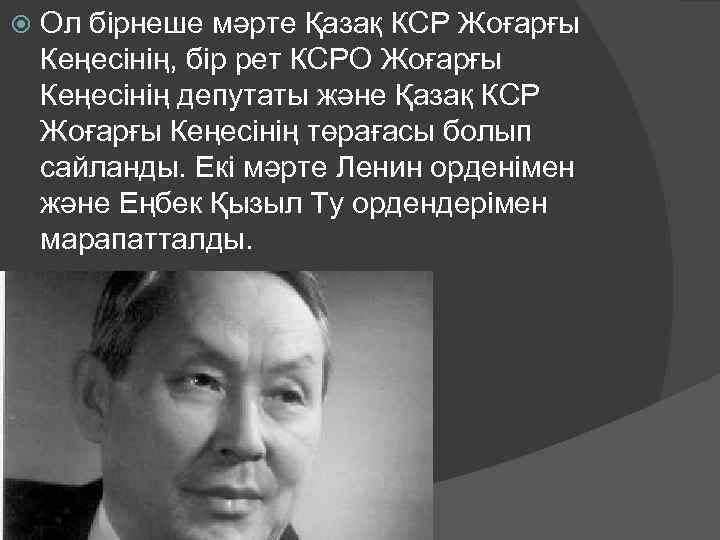 Ол бірнеше мәрте Қазақ КСР Жоғарғы Кеңесінің, бір рет КСРО Жоғарғы Кеңесінің депутаты