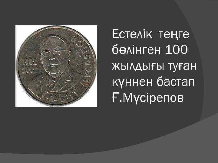 Естелік теңге бөлінген 100 жылдығы туған күннен бастап Ғ. Мүсірепов