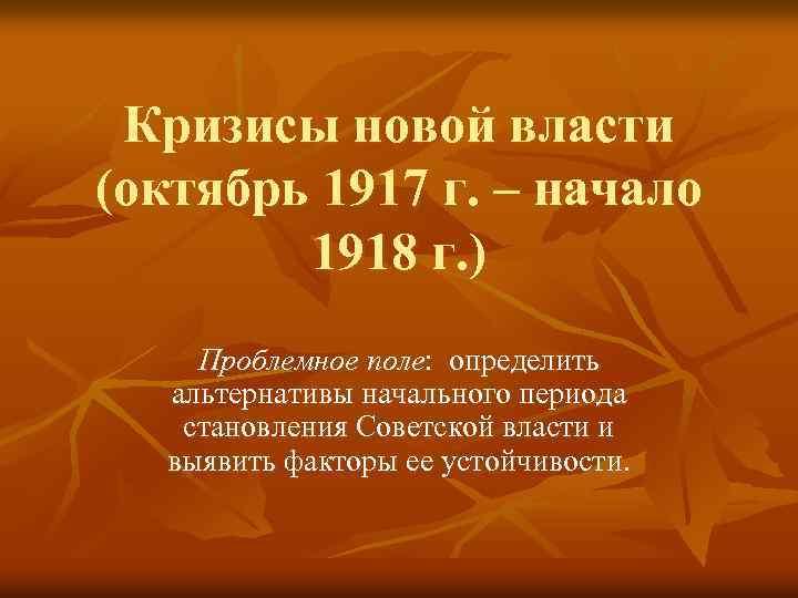 Кризисы новой власти (октябрь 1917 г. – начало 1918 г. ) Проблемное поле: определить