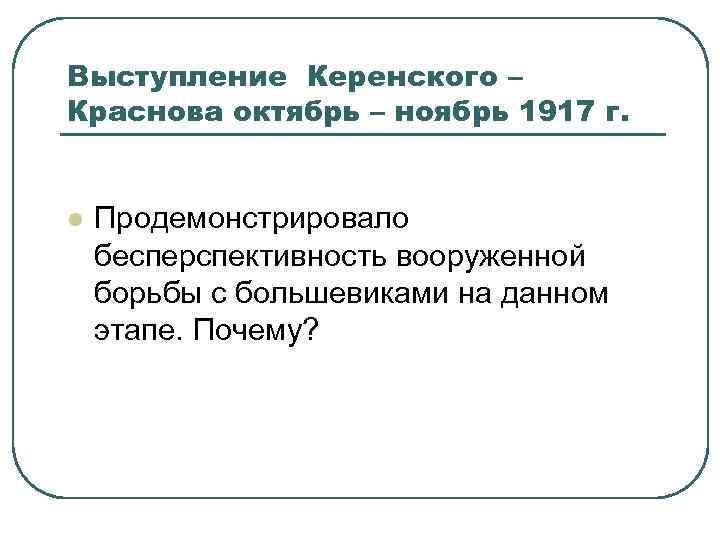 Выступление Керенского – Краснова октябрь – ноябрь 1917 г. l Продемонстрировало бесперспективность вооруженной борьбы