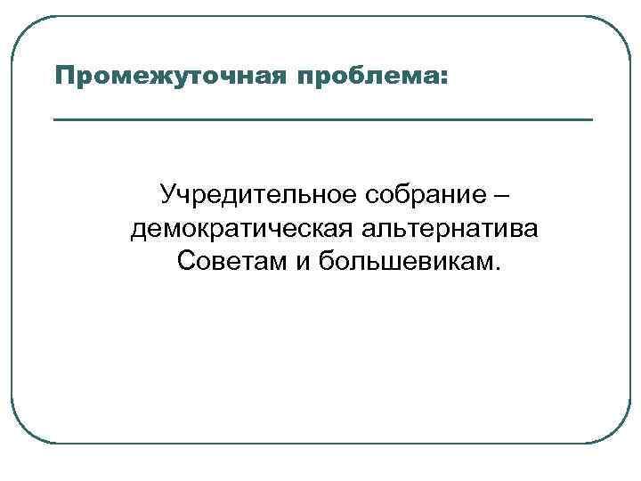 Промежуточная проблема: Учредительное собрание – демократическая альтернатива Советам и большевикам.