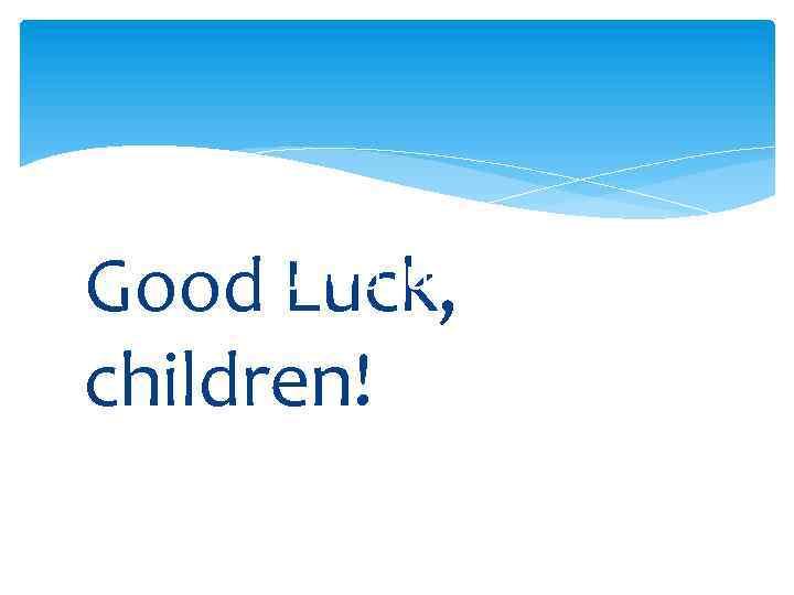 Good Luck, children! Good luck!
