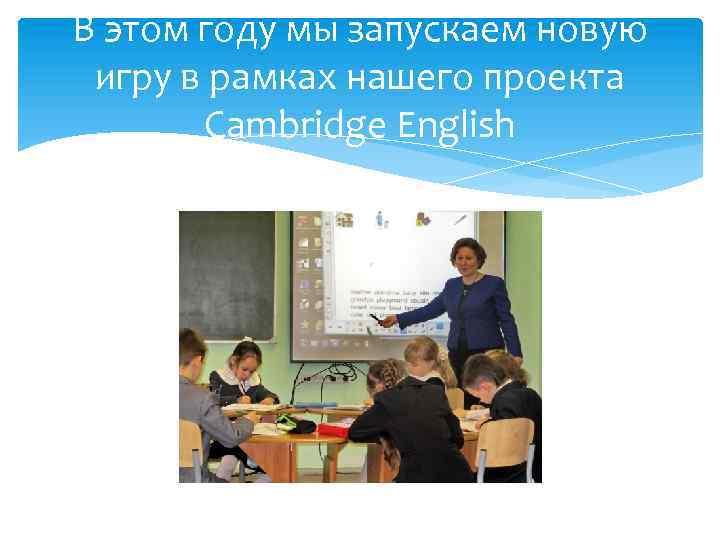 В этом году мы запускаем новую игру в рамках нашего проекта Cambridge English