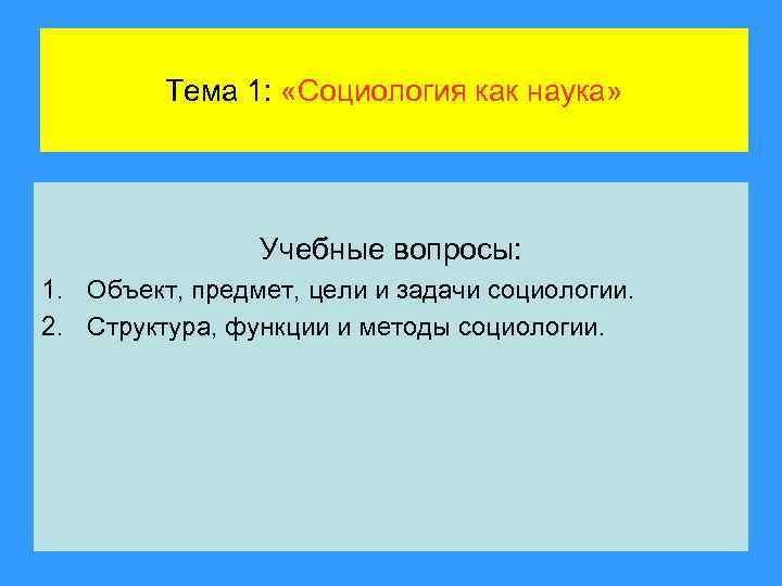 Тема 1: «Социология как наука» Учебные вопросы: 1. Объект, предмет, цели и задачи социологии.