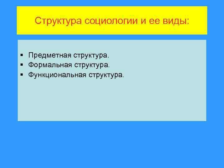 Структура социологии и ее виды: § Предметная структура. § Формальная структура. § Функциональная структура.