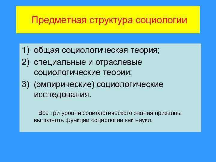 Предметная структура социологии 1) общая социологическая теория; 2) специальные и отраслевые социологические теории; 3)